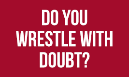 do you wrestl with doubt?